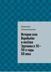 История села Воробьёво и посёлка Эдучанка в 30—90-е годы XX века