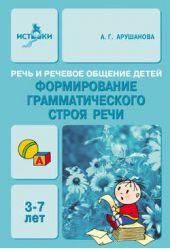 Речь и речевое общение детей. Формирование грамматического строя речи. 3-7 лет. Методическое пособие для воспитателей