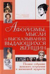 Афоризмы, мысли и высказывания выдающихся женщин. Полное собрание женского остроумия и жизненной мудрости