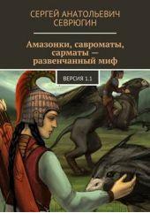 Амазонки, савроматы, сарматы – развенчанный миф. Версия 1.1