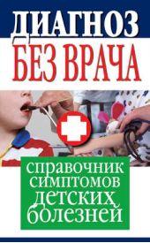 Диагноз без врача. Справочник симптомов детских болезней