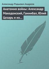 Анатомия войны: Александр Македонский, Ганнибал, Юлий Цезарь и их великие победы
