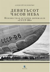 Девятьсот часов неба. Неизвестная история дирижабля «СССР-В6»